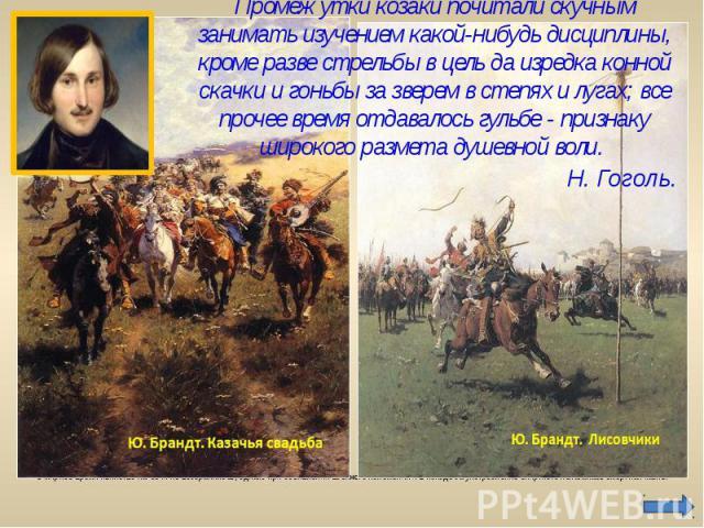 Промежутки козаки почитали скучным занимать изучением какой-нибудь дисциплины, кроме разве стрельбы в цель да изредка конной скачки и гоньбы за зверем в степях и лугах; все прочее время отдавалось гульбе - признаку широкого размета душевной воли. В …