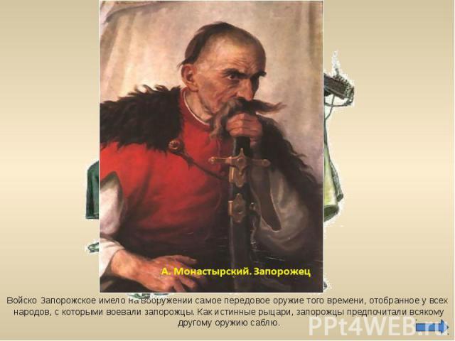 Войско Запорожское имело на вооружении самое передовое оружие того времени, отобранное у всех народов, с которыми воевали запорожцы. Как истинные рыцари, запорожцы предпочитали всякому другому оружию саблю.