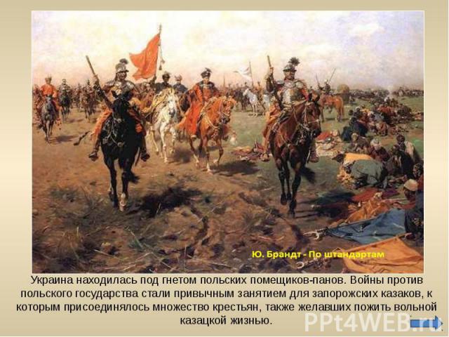 Украина находилась под гнетом польских помещиков-панов. Войны против польского государства стали привычным занятием для запорожских казаков, к которым присоединялось множество крестьян, также желавших пожить вольной казацкой жизнью.