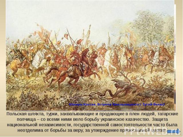 Польская шляхта, турки, захватывающие и продающие в плен людей, татарские полчища – со всеми ними вело борьбу украинское казачество. Защита национальной независимости, государственной самостоятельности часто была неотделима от борьбы за веру, за утв…