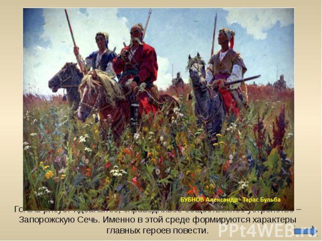 Гоголь рисует идеальное, справедливое общественное устройство – Запорожскую Сечь. Именно в этой среде формируются характеры главных героев повести.