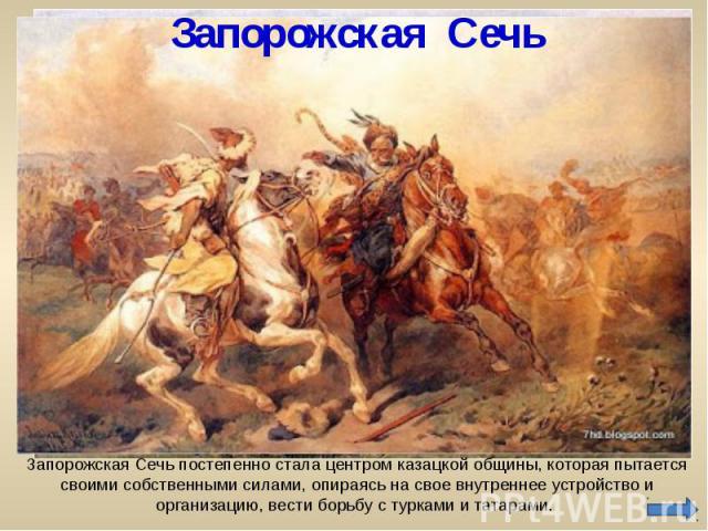 Запорожская Сечь Запорожская Сечь постепенно стала центром казацкой общины, которая пытается своими собственными силами, опираясь на свое внутреннее устройство и организацию, вести борьбу с турками и татарами.