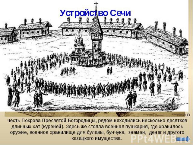 Устройство Сечи Устройство Сечи было простым. В центре располагалась площадь с церковью в честь Покрова Пресвятой Богородицы, рядом находились несколько десятков длинных хат (куреней). Здесь же стояла военная пушкарня, где хранилось оружие, военное …