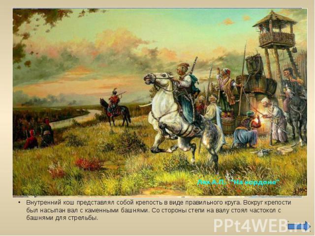 Внутренний кош представлял собой крепость в виде правильного круга. Вокруг крепости был насыпан вал с каменными башнями. Со стороны степи на валу стоял частокол с башнями для стрельбы.