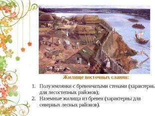 Жилище восточных славян:Полуземлянки с бревенчатыми стенами (характерны для лесо