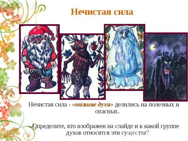 Нечистая сила Нечистая сила - «низшие духи» делились на полезных и опасных.- Определите, кто изображен на слайде и к какой группе духов относятся эти существа?