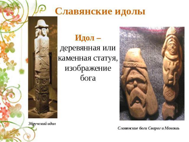 Славянские идолы Идол – деревянная иликаменная статуя, изображение бога Збручский идол Славянские боги Сварог и Мокошь