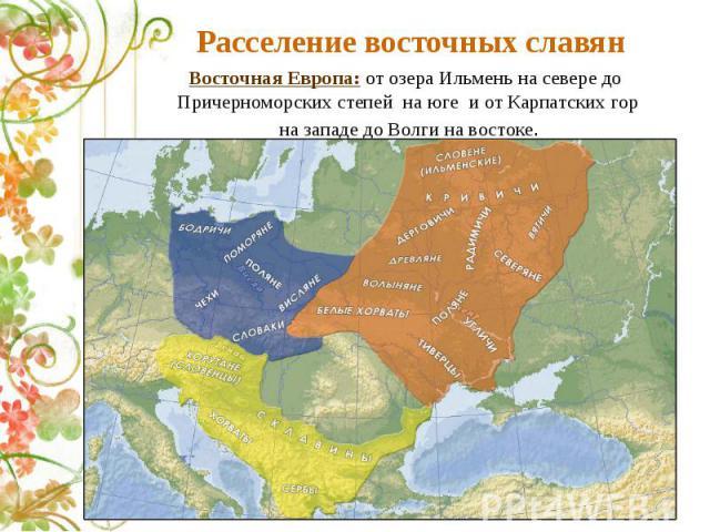 Расселение восточных славянВосточная Европа: от озера Ильмень на севере до Причерноморских степей на юге и от Карпатских гор на западе до Волги на востоке.