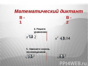 Математический диктант 4. Решите уравнение: 5. Замените корень произведением: