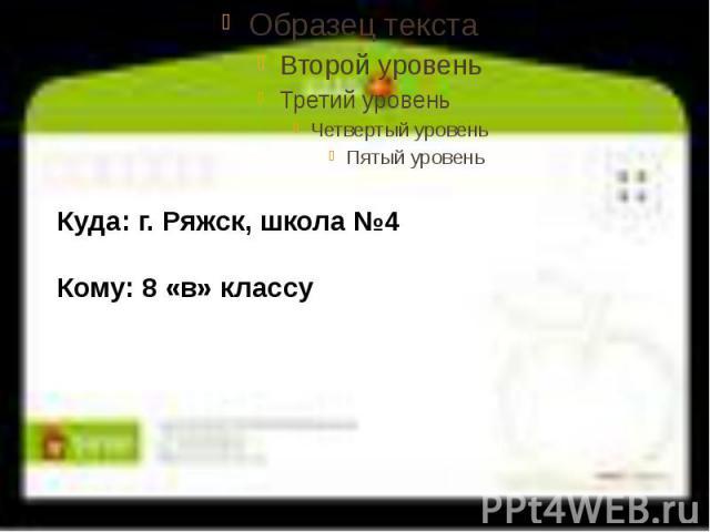 Куда: г. Ряжск, школа №4Кому: 8 «в» классу