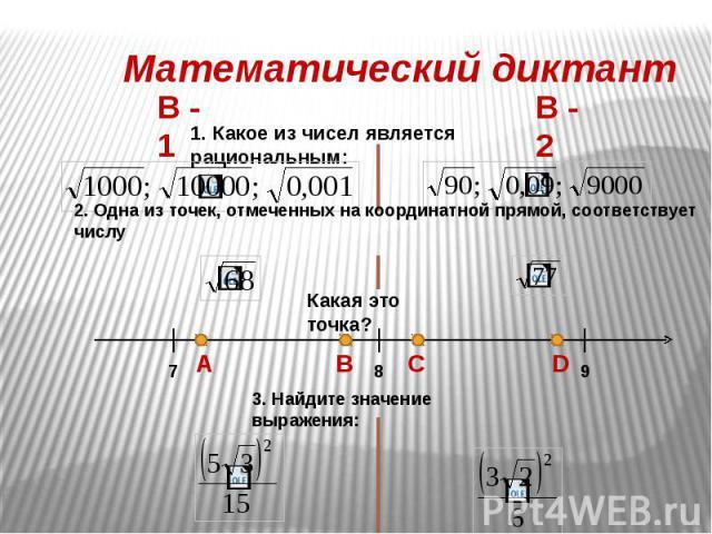Математический диктант 1. Какое из чисел является рациональным: 2. Одна из точек, отмеченных на координатной прямой, соответствует числу Какая это точка? 3. Найдите значение выражения:
