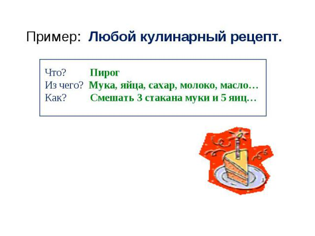 Пример: Любой кулинарный рецепт. Что? ПирогИз чего? Мука, яйца, сахар, молоко, масло…Как? Смешать 3 стакана муки и 5 яиц…