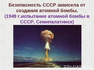 Безопасность СССР зависела от создания атомной бомбы.(1949 г.испытание атомной б