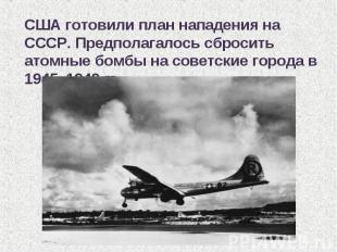 США готовили план нападения на СССР. Предполагалось сбросить атомные бомбы на со