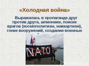 «Холодная война» Выражалась в пропаганде друг против друга, шпионаже, поиске вра