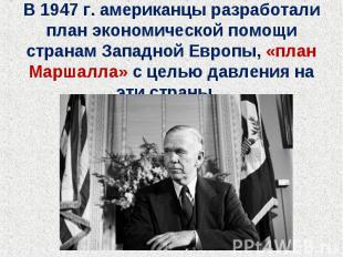 В 1947 г. американцы разработали план экономической помощи странам Западной Евро