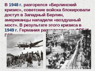 В 1948 г. разгорелся «Берлинский кризис», советские войска блокировали доступ в