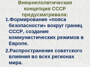 Внешнеполитическая концепция СССР предусматривала: 1.Формирование «пояса безопас