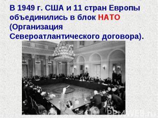В 1949 г. США и 11 стран Европы объединились в блок НАТО (Организация Североатла