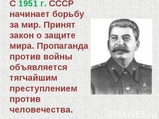 С 1951 г. СССР начинает борьбу за мир. Принят закон о защите мира. Пропаганда пр
