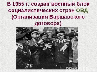 В 1955 г. создан военный блок социалистических стран ОВД (Организация Варшавског