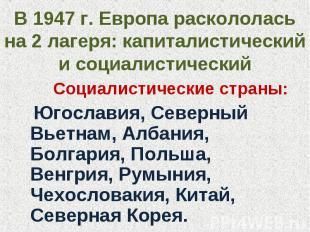 В 1947 г. Европа раскололась на 2 лагеря: капиталистический и социалистический С