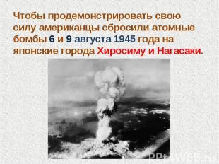 Чтобы продемонстрировать свою силу американцы сбросили атомные бомбы 6 и 9 авгус