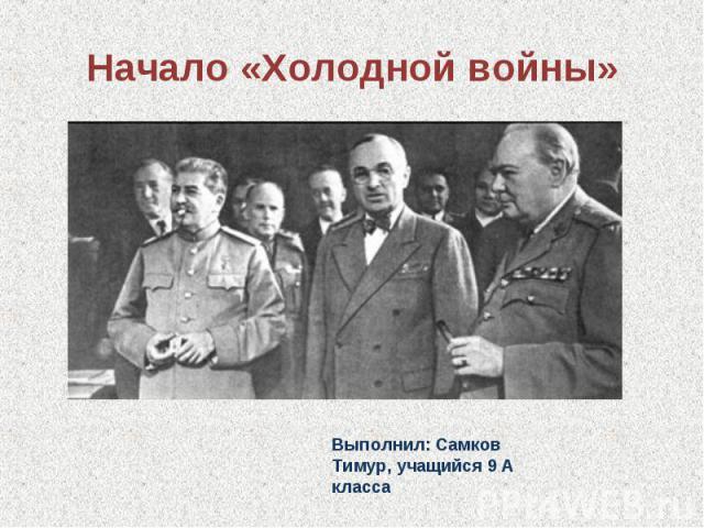 Начало «Холодной войны» Выполнил: Самков Тимур, учащийся 9 А класса