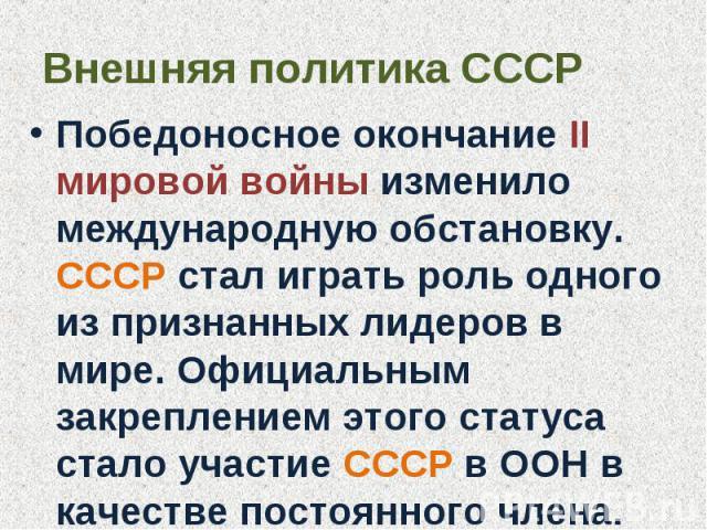 Внешняя политика СССР Победоносное окончание II мировой войны изменило международную обстановку. СССР стал играть роль одного из признанных лидеров в мире. Официальным закреплением этого статуса стало участие СССР в ООН в качестве постоянного члена.
