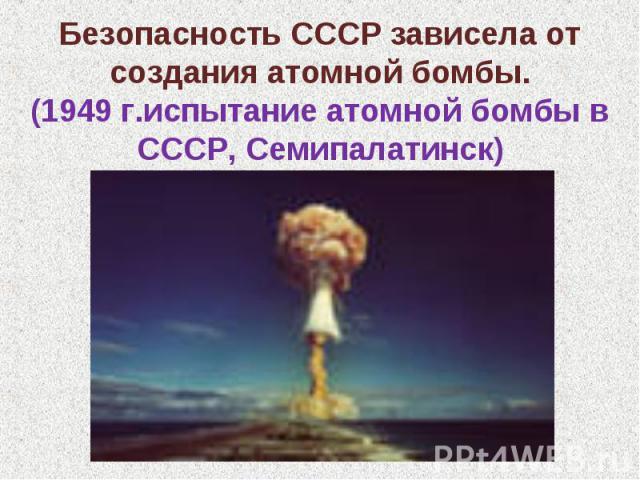 Безопасность СССР зависела от создания атомной бомбы.(1949 г.испытание атомной бомбы в СССР, Семипалатинск)