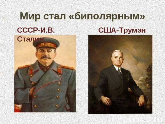 Мир стал «биполярным» СССР-И.В. Сталин США-Трумэн