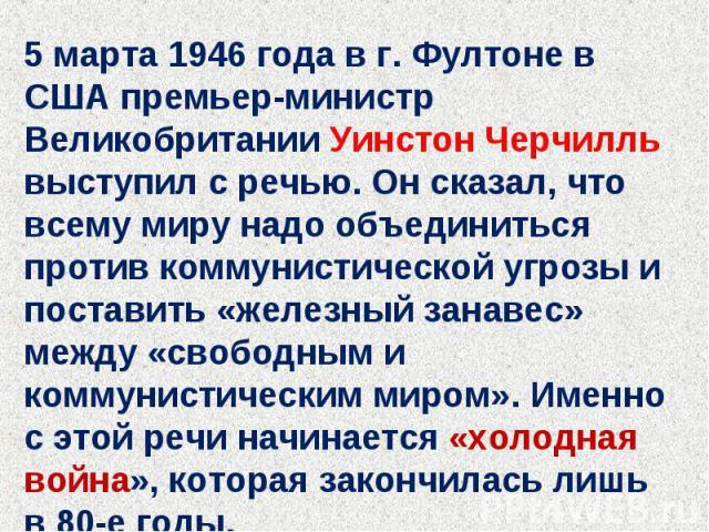 5 марта 1946 года в г. Фултоне в США премьер-министр Великобритании Уинстон Черчилль выступил с речью. Он сказал, что всему миру надо объединиться против коммунистической угрозы и поставить «железный занавес» между «свободным и коммунистическим миро…