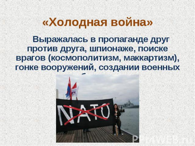 «Холодная война» Выражалась в пропаганде друг против друга, шпионаже, поиске врагов (космополитизм, маккартизм), гонке вооружений, создании военных блоков.