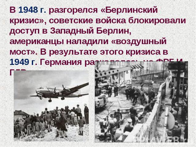В 1948 г. разгорелся «Берлинский кризис», советские войска блокировали доступ в Западный Берлин, американцы наладили «воздушный мост». В результате этого кризиса в 1949 г. Германия раскололась на ФРГ И ГДР.