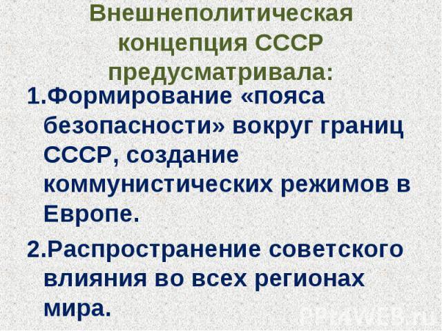 Внешнеполитическая концепция СССР предусматривала: 1.Формирование «пояса безопасности» вокруг границ СССР, создание коммунистических режимов в Европе.2.Распространение советского влияния во всех регионах мира.