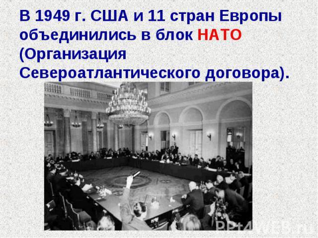 В 1949 г. США и 11 стран Европы объединились в блок НАТО (Организация Североатлантического договора).