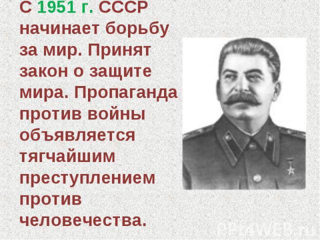 С 1951 г. СССР начинает борьбу за мир. Принят закон о защите мира. Пропаганда против войны объявляется тягчайшим преступлением против человечества.
