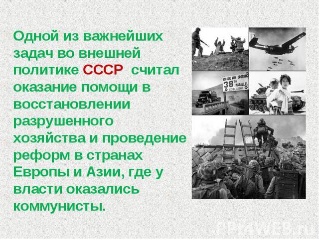 Одной из важнейших задач во внешней политике СССР считал оказание помощи в восстановлении разрушенного хозяйства и проведение реформ в странах Европы и Азии, где у власти оказались коммунисты.