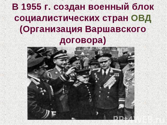 В 1955 г. создан военный блок социалистических стран ОВД (Организация Варшавского договора)