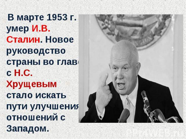 В марте 1953 г. умер И.В. Сталин. Новое руководство страны во главе с Н.С. Хрущевым стало искать пути улучшения отношений с Западом.
