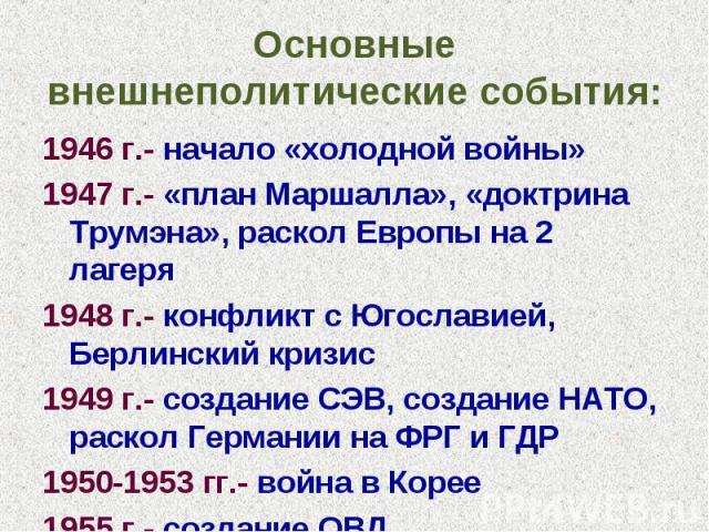 Основные внешнеполитические события: 1946 г.- начало «холодной войны»1947 г.- «план Маршалла», «доктрина Трумэна», раскол Европы на 2 лагеря1948 г.- конфликт с Югославией, Берлинский кризис1949 г.- создание СЭВ, создание НАТО, раскол Германии на ФРГ…