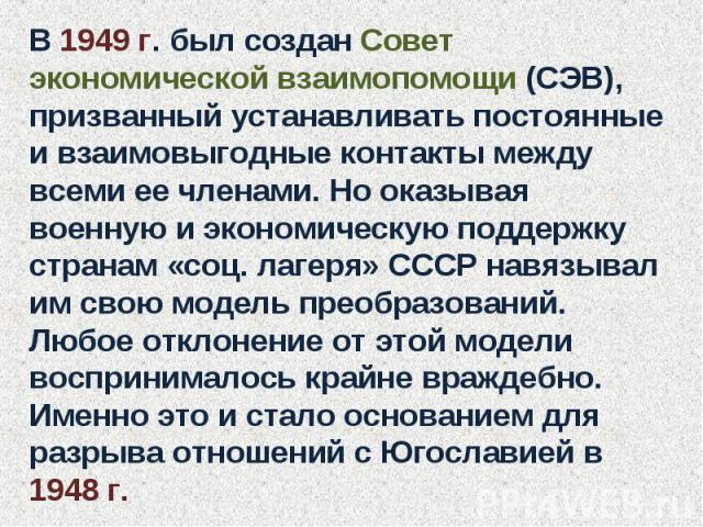 В 1949 г. был создан Совет экономической взаимопомощи (СЭВ), призванный устанавливать постоянные и взаимовыгодные контакты между всеми ее членами. Но оказывая военную и экономическую поддержку странам «соц. лагеря» СССР навязывал им свою модель прео…