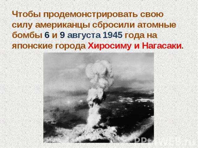 Чтобы продемонстрировать свою силу американцы сбросили атомные бомбы 6 и 9 августа 1945 года на японские города Хиросиму и Нагасаки.