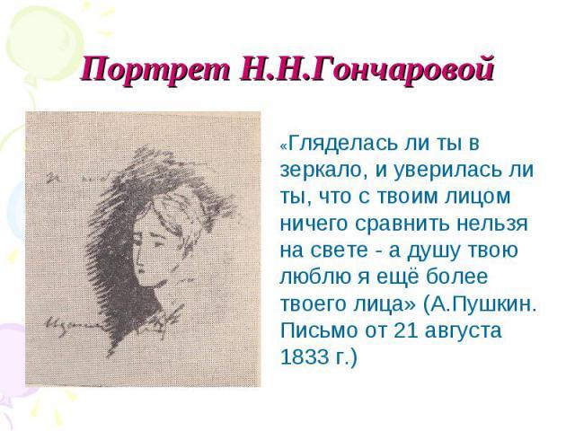 Портрет Н.Н.Гончаровой «Гляделась ли ты в зеркало, и уверилась ли ты, что с твоим лицом ничего сравнить нельзя на свете - а душу твою люблю я ещё более твоего лица» (А.Пушкин. Письмо от 21 августа 1833 г.)