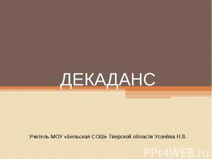ДекадансУчитель МОУ «Бельская СОШ» Тверской области Усачёва Н.В.