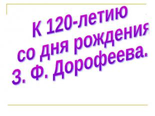 К 120-летию со дня рождения З.Ф. Дорофеева