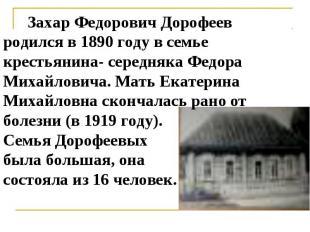 Захар Федорович Дорофеев родился в 1890 году в семье крестьянина- середняка Федо