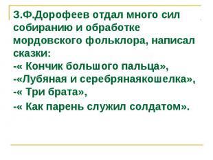 З.Ф.Дорофеев отдал много сил собиранию и обработке мордовского фольклора, написа