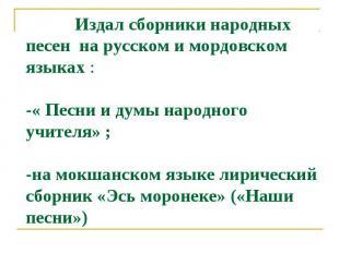 Издал сборники народных песен на русском и мордовском языках :-« Песни и думы на