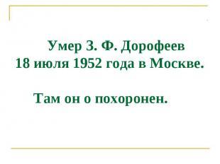 Умер З. Ф. Дорофеев 18 июля 1952 года в Моcкве. Там он о похоронен.